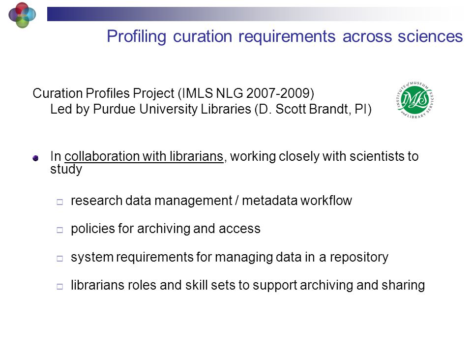 Profiling curation requirements across sciences Curation Profiles Project (IMLS NLG 2007-2009) Led by Purdue University Libraries (D.