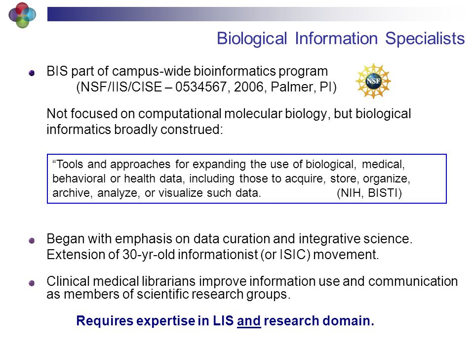 Biological Information Specialists BIS part of campus-wide bioinformatics program (NSF/IIS/CISE – 0534567, 2006, Palmer, PI) Not focused on computational molecular biology, but biological informatics broadly construed: Began with emphasis on data curation and integrative science.