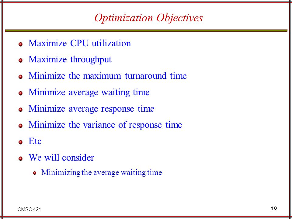 CMSC 421 10 Optimization Objectives Maximize CPU utilization Maximize throughput Minimize the maximum turnaround time Minimize average waiting time Mi