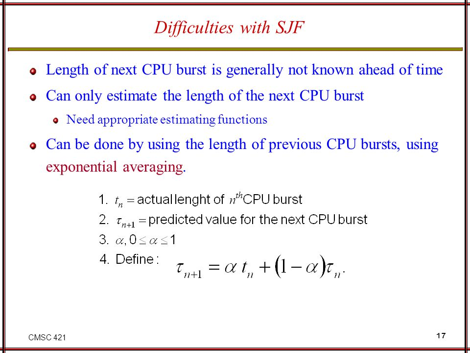 CMSC 421 17 Difficulties with SJF Length of next CPU burst is generally not known ahead of time Can only estimate the length of the next CPU burst Nee