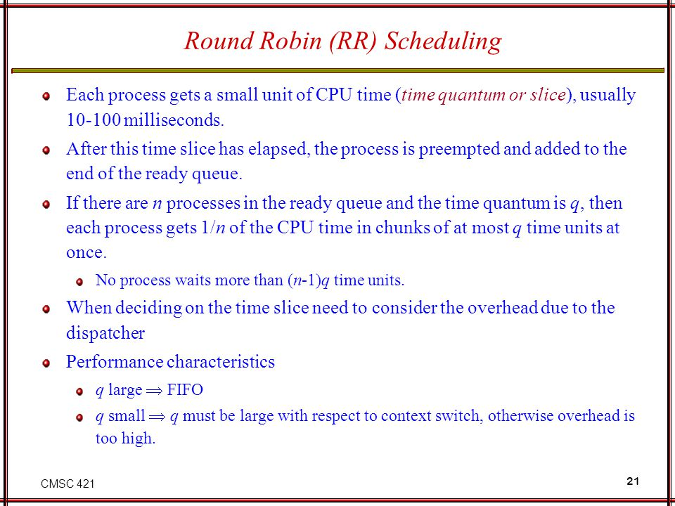CMSC 421 21 Round Robin (RR) Scheduling Each process gets a small unit of CPU time (time quantum or slice), usually 10-100 milliseconds. After this ti