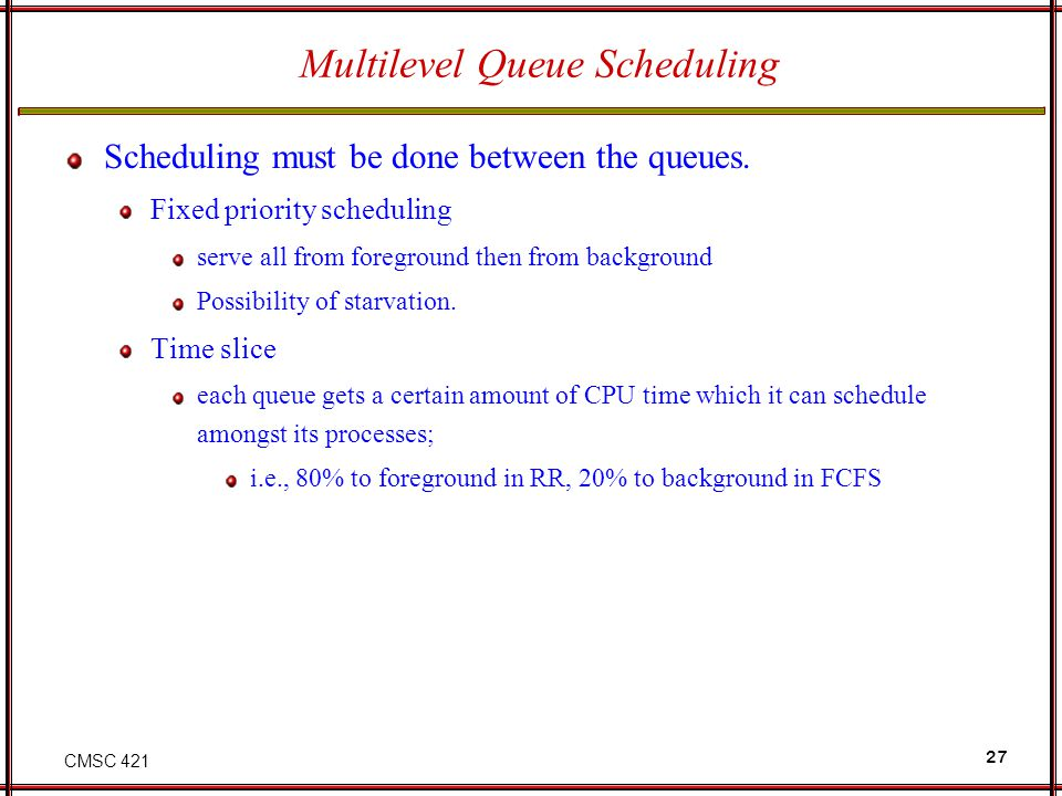 CMSC 421 27 Multilevel Queue Scheduling Scheduling must be done between the queues. Fixed priority scheduling serve all from foreground then from back