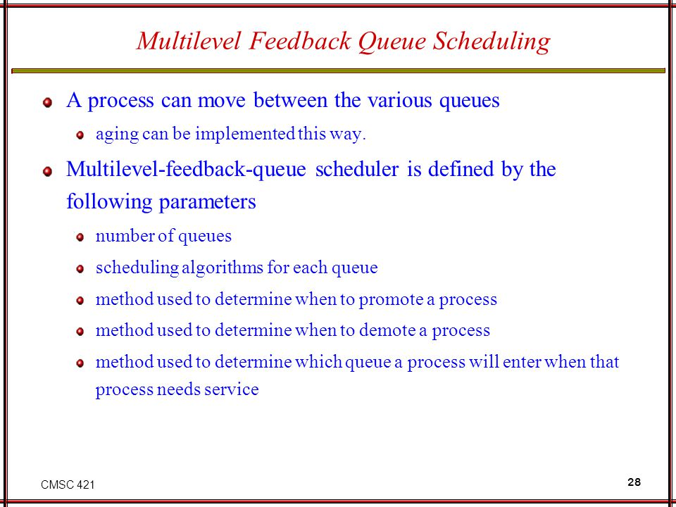 CMSC 421 28 Multilevel Feedback Queue Scheduling A process can move between the various queues aging can be implemented this way. Multilevel-feedback-
