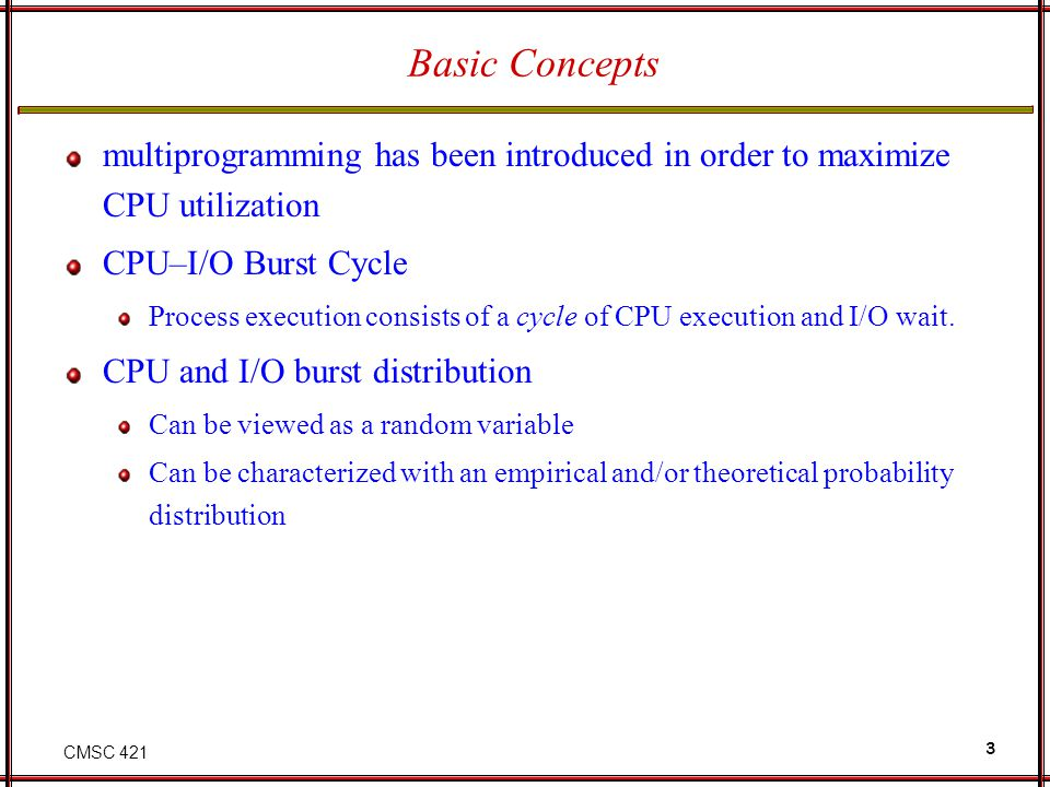 CMSC 421 3 Basic Concepts multiprogramming has been introduced in order to maximize CPU utilization CPU–I/O Burst Cycle Process execution consists of