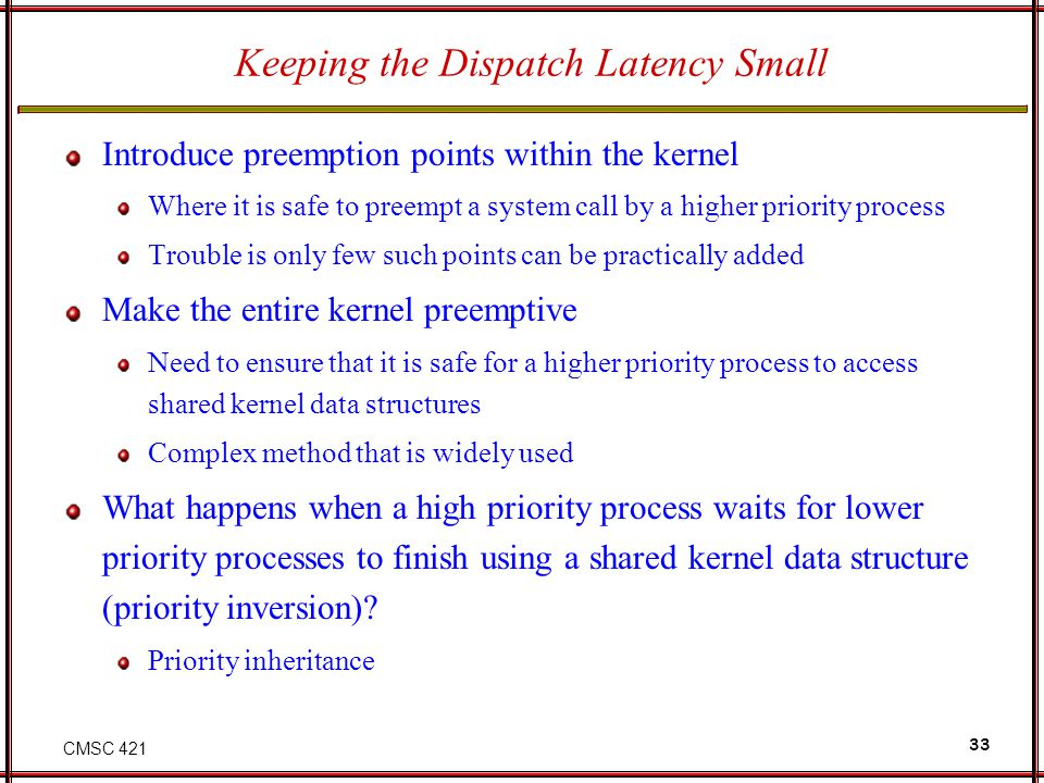 CMSC 421 33 Keeping the Dispatch Latency Small Introduce preemption points within the kernel Where it is safe to preempt a system call by a higher pri