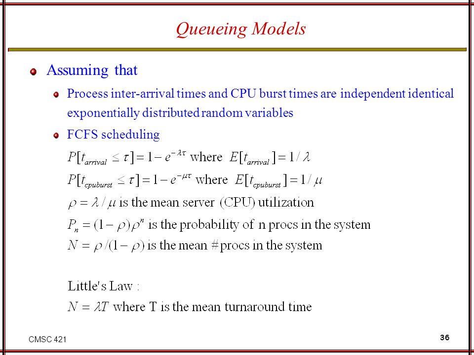 CMSC 421 36 Queueing Models Assuming that Process inter-arrival times and CPU burst times are independent identical exponentially distributed random v