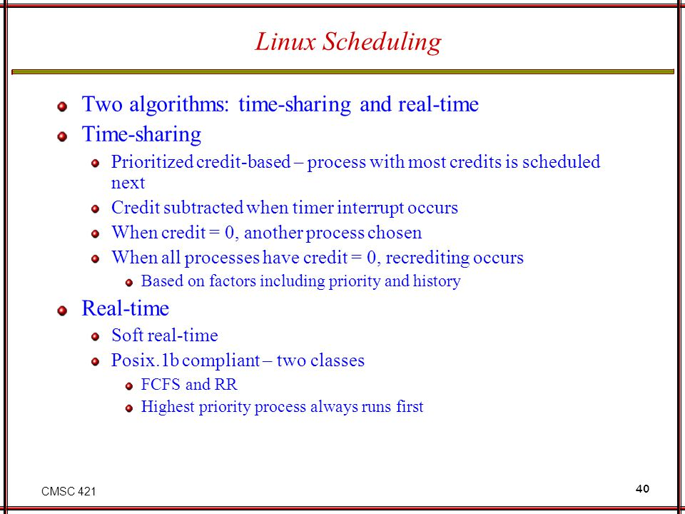 CMSC 421 40 Linux Scheduling Two algorithms: time-sharing and real-time Time-sharing Prioritized credit-based – process with most credits is scheduled