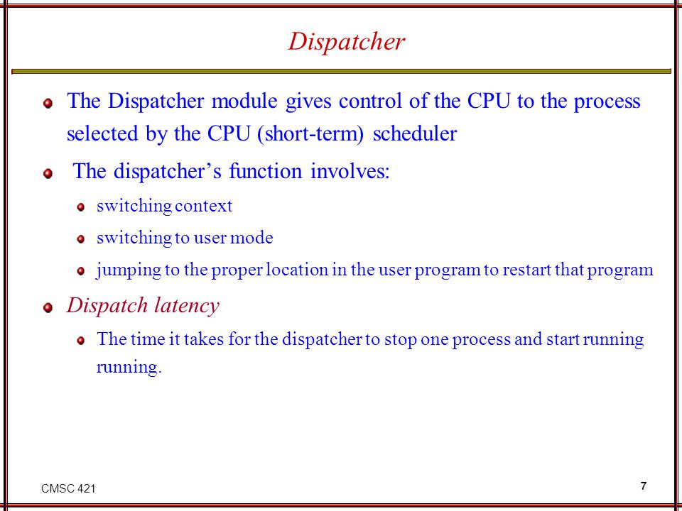 CMSC 421 7 Dispatcher The Dispatcher module gives control of the CPU to the process selected by the CPU (short-term) scheduler The dispatchers functio