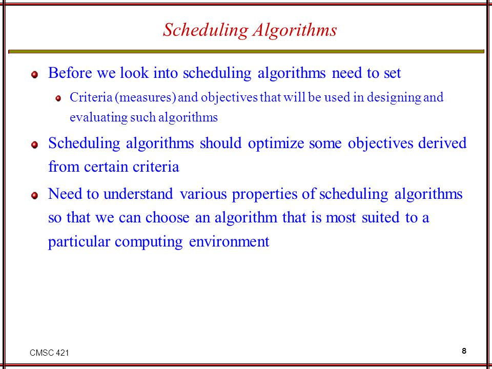 CMSC 421 8 Scheduling Algorithms Before we look into scheduling algorithms need to set Criteria (measures) and objectives that will be used in designi