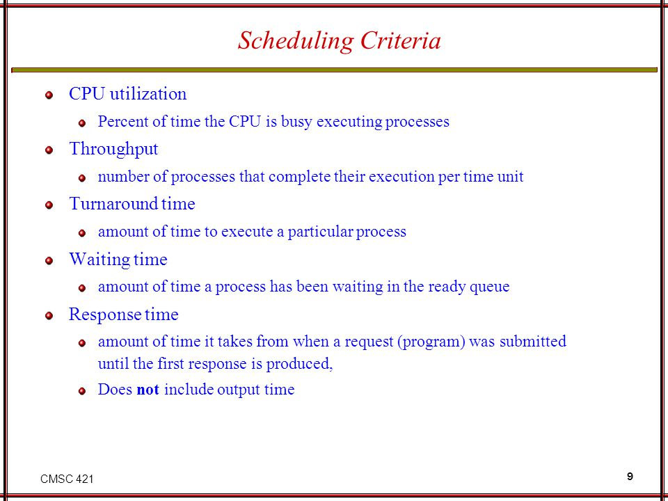 CMSC 421 9 Scheduling Criteria CPU utilization Percent of time the CPU is busy executing processes Throughput number of processes that complete their