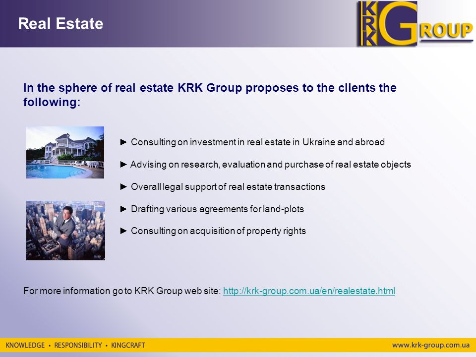 Real Estate In the sphere of real estate KRK Group proposes to the clients the following: Consulting on investment in real estate in Ukraine and abroad Advising on research, evaluation and purchase of real estate objects Overall legal support of real estate transactions Drafting various agreements for land-plots Consulting on acquisition of property rights For more information go to KRK Group web site: http://krk-group.com.ua/en/realestate.htmlhttp://krk-group.com.ua/en/realestate.html