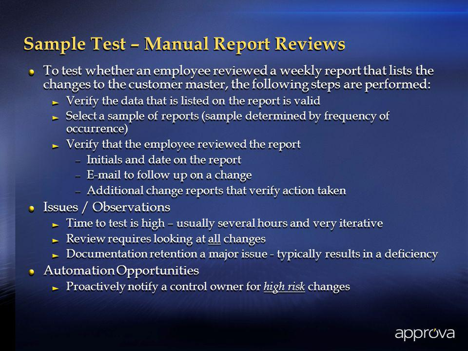 Sample Test – Manual Report Reviews To test whether an employee reviewed a weekly report that lists the changes to the customer master, the following steps are performed: Verify the data that is listed on the report is valid Select a sample of reports (sample determined by frequency of occurrence) Verify that the employee reviewed the report –Initials and date on the report –E-mail to follow up on a change –Additional change reports that verify action taken Issues / Observations Time to test is high – usually several hours and very iterative Review requires looking at all changes Documentation retention a major issue - typically results in a deficiency Automation Opportunities Proactively notify a control owner for high risk changes To test whether an employee reviewed a weekly report that lists the changes to the customer master, the following steps are performed: Verify the data that is listed on the report is valid Select a sample of reports (sample determined by frequency of occurrence) Verify that the employee reviewed the report –Initials and date on the report –E-mail to follow up on a change –Additional change reports that verify action taken Issues / Observations Time to test is high – usually several hours and very iterative Review requires looking at all changes Documentation retention a major issue - typically results in a deficiency Automation Opportunities Proactively notify a control owner for high risk changes