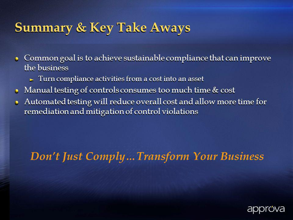 Summary & Key Take Aways Common goal is to achieve sustainable compliance that can improve the business Turn compliance activities from a cost into an asset Manual testing of controls consumes too much time & cost Automated testing will reduce overall cost and allow more time for remediation and mitigation of control violations Common goal is to achieve sustainable compliance that can improve the business Turn compliance activities from a cost into an asset Manual testing of controls consumes too much time & cost Automated testing will reduce overall cost and allow more time for remediation and mitigation of control violations Dont Just Comply…Transform Your Business