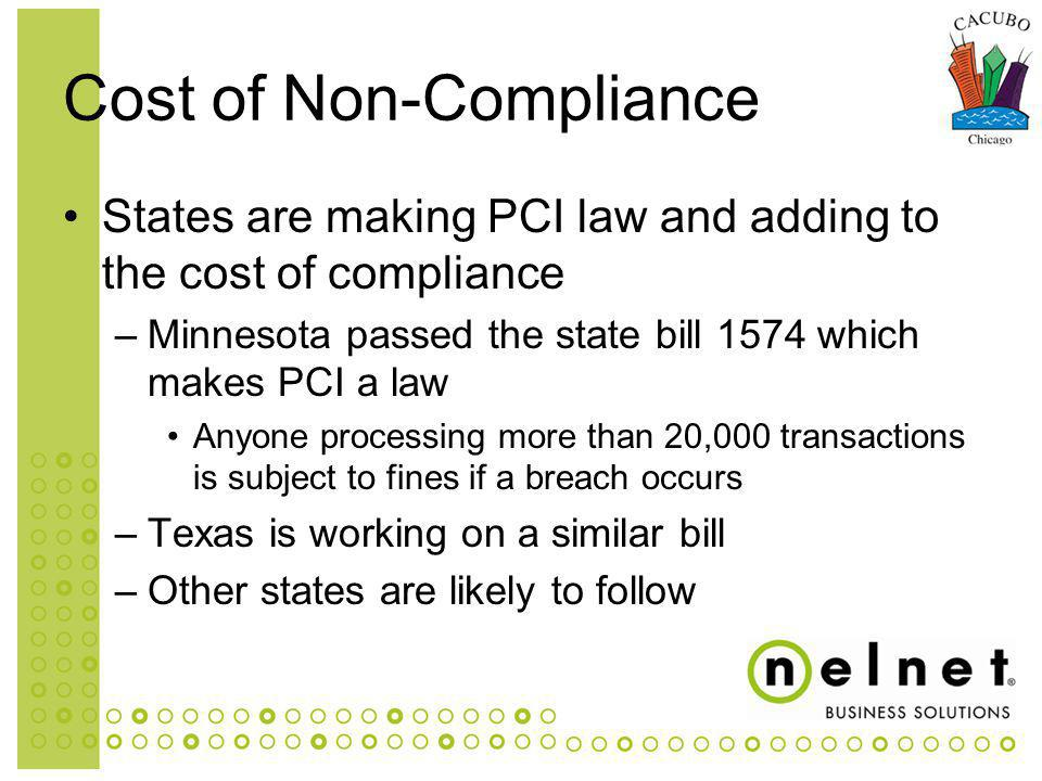 States are making PCI law and adding to the cost of compliance –Minnesota passed the state bill 1574 which makes PCI a law Anyone processing more than 20,000 transactions is subject to fines if a breach occurs –Texas is working on a similar bill –Other states are likely to follow