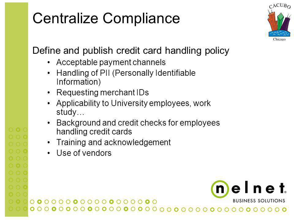 Define and publish credit card handling policy Acceptable payment channels Handling of PII (Personally Identifiable Information) Requesting merchant IDs Applicability to University employees, work study… Background and credit checks for employees handling credit cards Training and acknowledgement Use of vendors Centralize Compliance