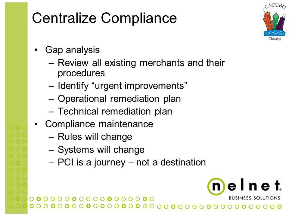 Gap analysis –Review all existing merchants and their procedures –Identify urgent improvements –Operational remediation plan –Technical remediation plan Compliance maintenance –Rules will change –Systems will change –PCI is a journey – not a destination Centralize Compliance