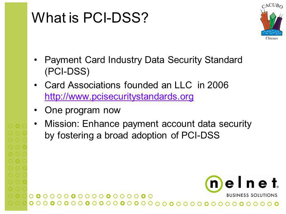 Payment Card Industry Data Security Standard (PCI-DSS) Card Associations founded an LLC in 2006 http://www.pcisecuritystandards.org http://www.pcisecuritystandards.org One program now Mission: Enhance payment account data security by fostering a broad adoption of PCI-DSS What is PCI-DSS?