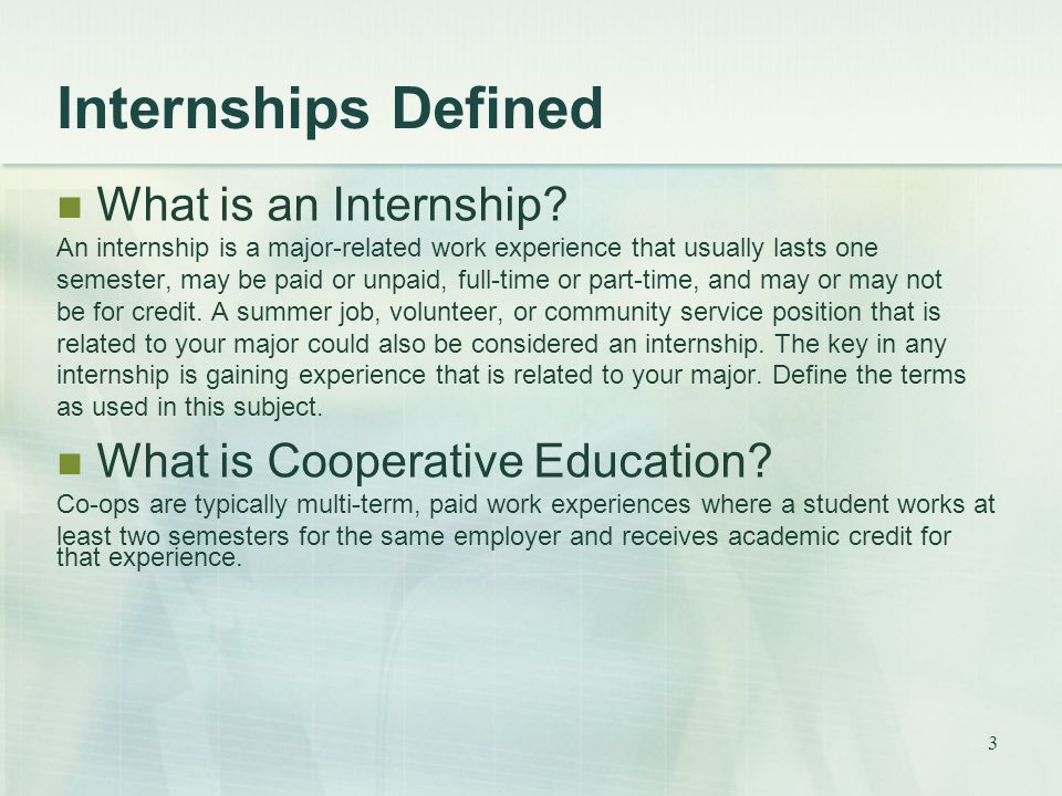 3 Internships Defined What is an Internship? An internship is a major-related work experience that usually lasts one semester, may be paid or unpaid,