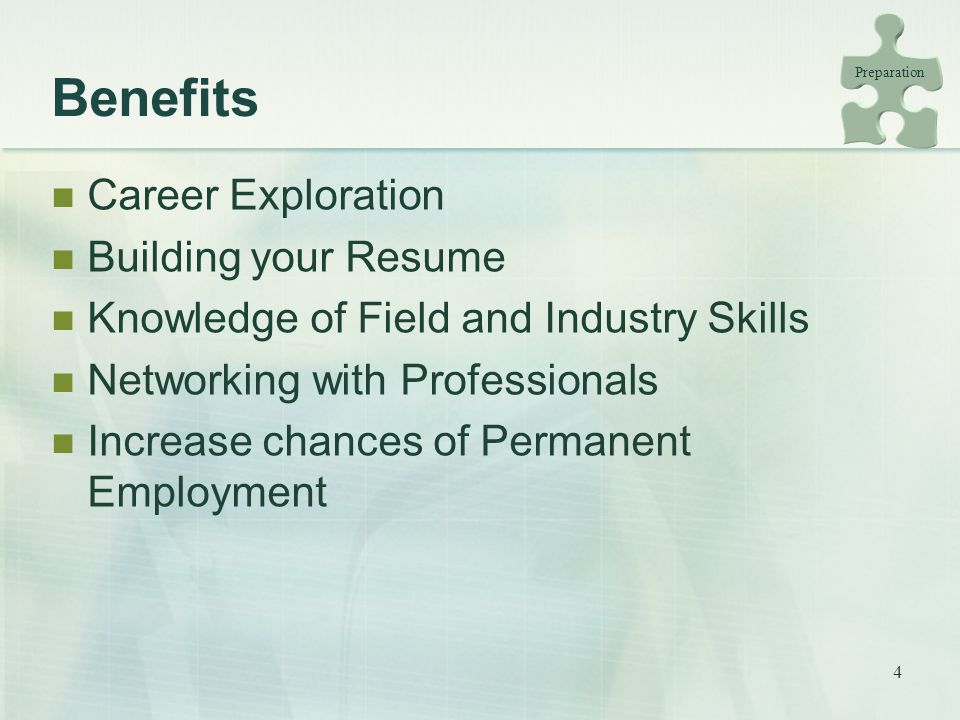 4 Benefits Career Exploration Building your Resume Knowledge of Field and Industry Skills Networking with Professionals Increase chances of Permanent Employment Preparation