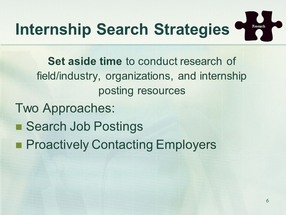 6 Internship Search Strategies Set aside time to conduct research of field/industry, organizations, and internship posting resources Two Approaches: Search Job Postings Proactively Contacting Employers Research