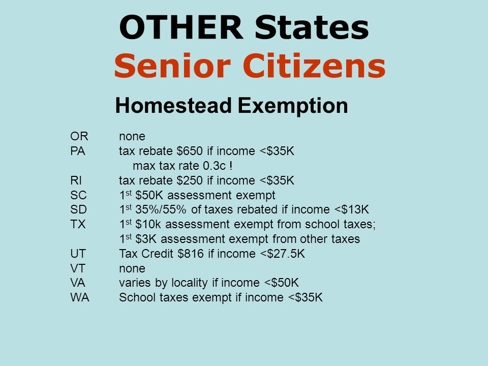 OTHER States Senior Citizens Homestead Exemption ORnone PAtax rebate $650 if income <$35K max tax rate 0.3c ! RItax rebate $250 if income <$35K SC1 st