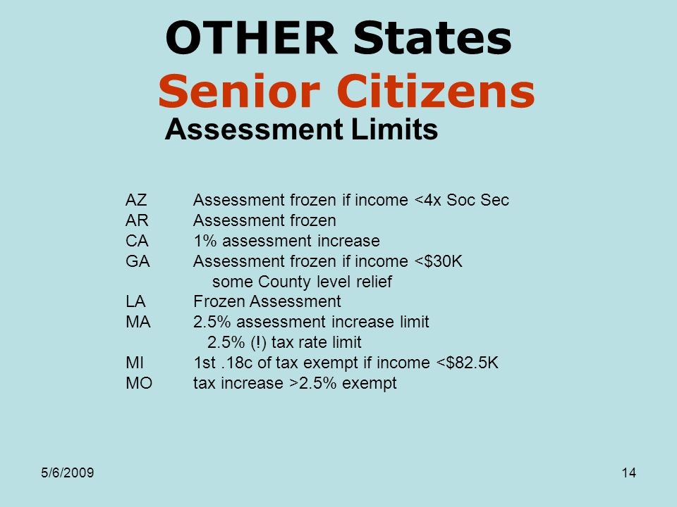 5/6/200914 OTHER States Senior Citizens Assessment Limits AZAssessment frozen if income <4x Soc Sec ARAssessment frozen CA1% assessment increase GAAssessment frozen if income <$30K some County level relief LAFrozen Assessment MA2.5% assessment increase limit 2.5% (!) tax rate limit MI1st.18c of tax exempt if income <$82.5K MOtax increase >2.5% exempt
