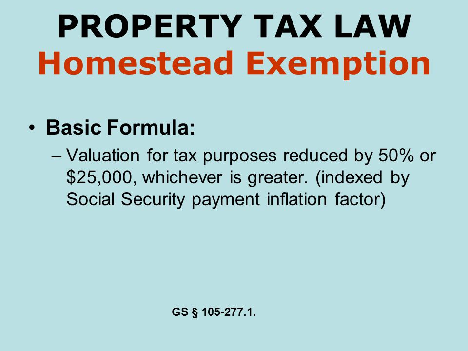 PROPERTY TAX LAW Homestead Exemption Basic Formula: –Valuation for tax purposes reduced by 50% or $25,000, whichever is greater.