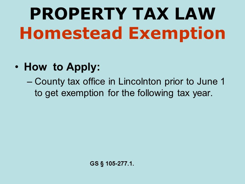 PROPERTY TAX LAW Homestead Exemption How to Apply: –County tax office in Lincolnton prior to June 1 to get exemption for the following tax year. GS §
