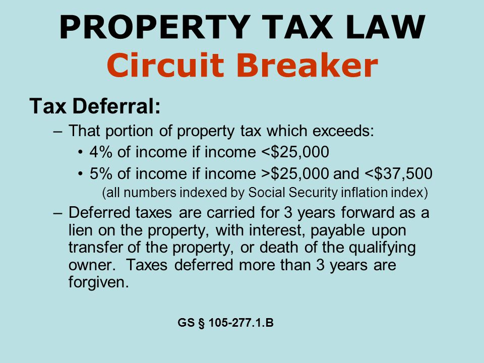 PROPERTY TAX LAW Circuit Breaker Tax Deferral: –That portion of property tax which exceeds: 4% of income if income <$25,000 5% of income if income >$25,000 and <$37,500 (all numbers indexed by Social Security inflation index) –Deferred taxes are carried for 3 years forward as a lien on the property, with interest, payable upon transfer of the property, or death of the qualifying owner.