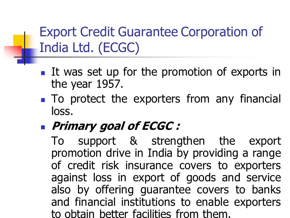 Export Credit Guarantee Corporation of India Ltd. (ECGC) It was set up for the promotion of exports in the year 1957. To protect the exporters from an