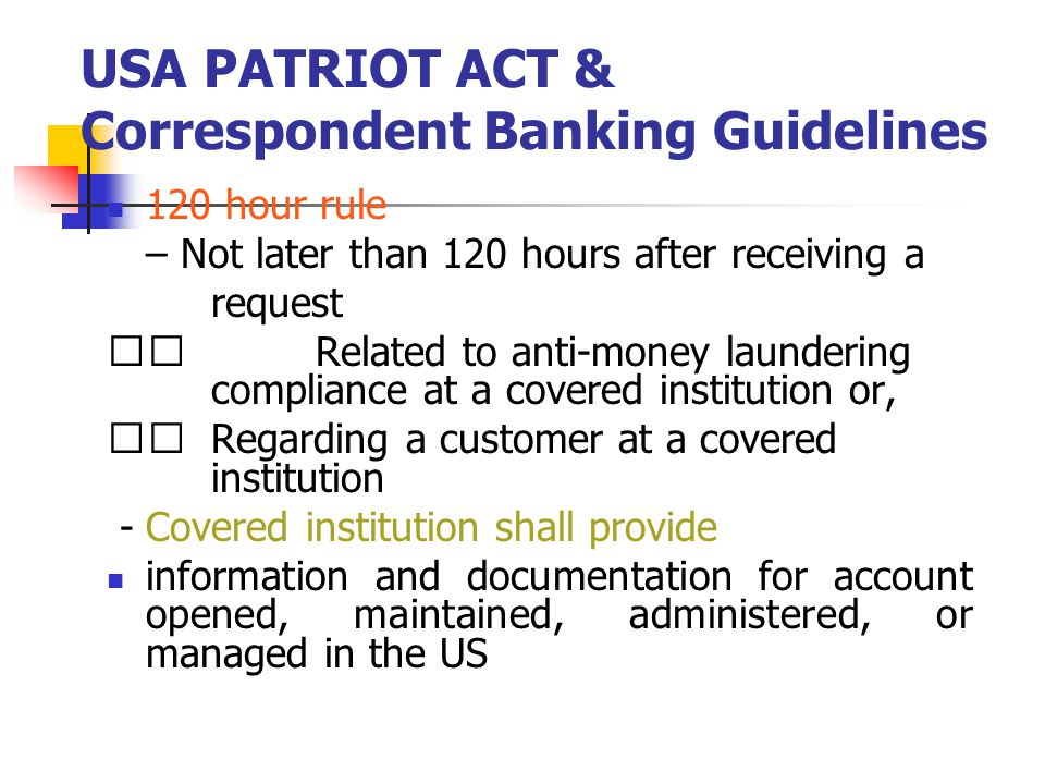 USA PATRIOT ACT & Correspondent Banking Guidelines 120 hour rule – Not later than 120 hours after receiving a request Related to anti-money laundering