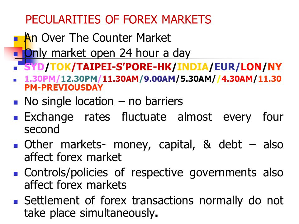 PECULARITIES OF FOREX MARKETS An Over The Counter Market Only market open 24 hour a day SYD/TOK/TAIPEI-SPORE-HK/INDIA/EUR/LON/NY 1.30PM/12.30PM/11.30A