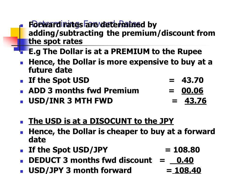Determining Forward Rates Forward rates are determined by adding/subtracting the premium/discount from the spot rates E.g The Dollar is at a PREMIUM t