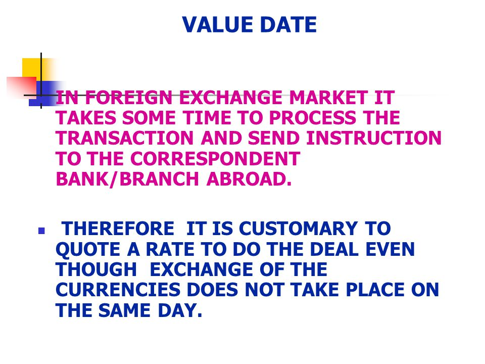 VALUE DATE IN FOREIGN EXCHANGE MARKET IT TAKES SOME TIME TO PROCESS THE TRANSACTION AND SEND INSTRUCTION TO THE CORRESPONDENT BANK/BRANCH ABROAD. THER