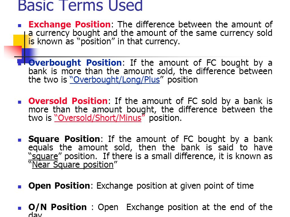 Basic Terms Used Exchange Position: The difference between the amount of a currency bought and the amount of the same currency sold is known as positi