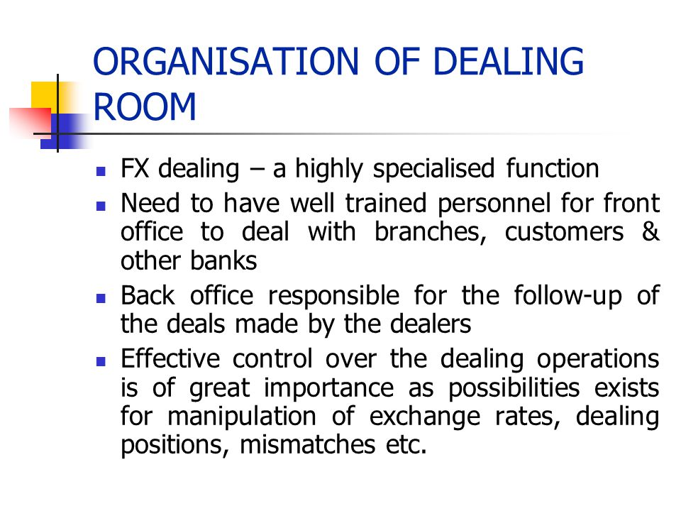 ORGANISATION OF DEALING ROOM FX dealing – a highly specialised function Need to have well trained personnel for front office to deal with branches, cu