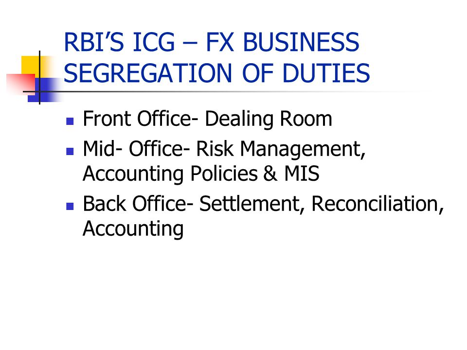 RBIS ICG – FX BUSINESS SEGREGATION OF DUTIES Front Office- Dealing Room Mid- Office- Risk Management, Accounting Policies & MIS Back Office- Settlemen