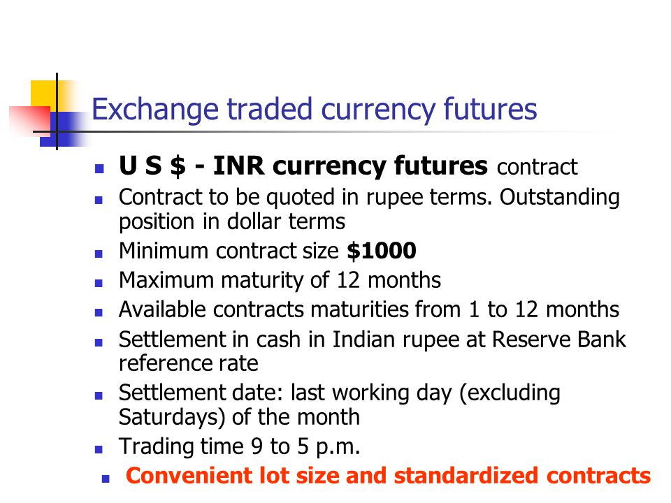 Exchange traded currency futures U S $ - INR currency futures contract Contract to be quoted in rupee terms. Outstanding position in dollar terms Mini