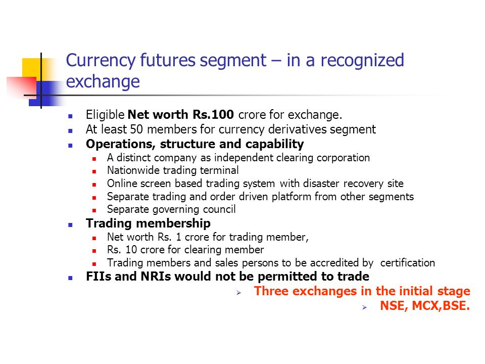 Currency futures segment – in a recognized exchange Eligible Net worth Rs.100 crore for exchange. At least 50 members for currency derivatives segment