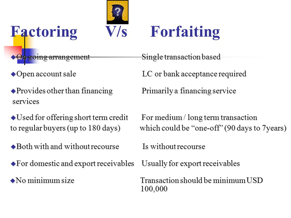 FactoringV/sForfaiting u On going arrangement Single transaction based u Open account sale LC or bank acceptance required u Provides other than financ