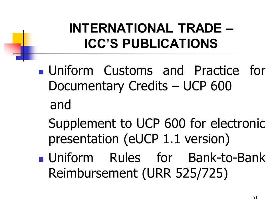 51 INTERNATIONAL TRADE – ICCS PUBLICATIONS Uniform Customs and Practice for Documentary Credits – UCP 600 and Supplement to UCP 600 for electronic pre