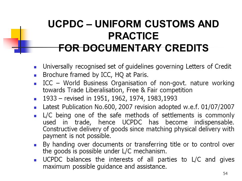 54 Universally recognised set of guidelines governing Letters of Credit Brochure framed by ICC, HQ at Paris. ICC – World Business Organisation of non-