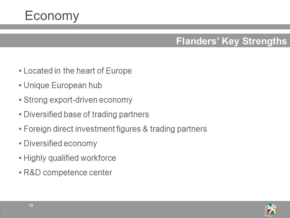 12 Economy Flanders Key Strengths Located in the heart of Europe Unique European hub Strong export-driven economy Diversified base of trading partners Foreign direct investment figures & trading partners Diversified economy Highly qualified workforce R&D competence center
