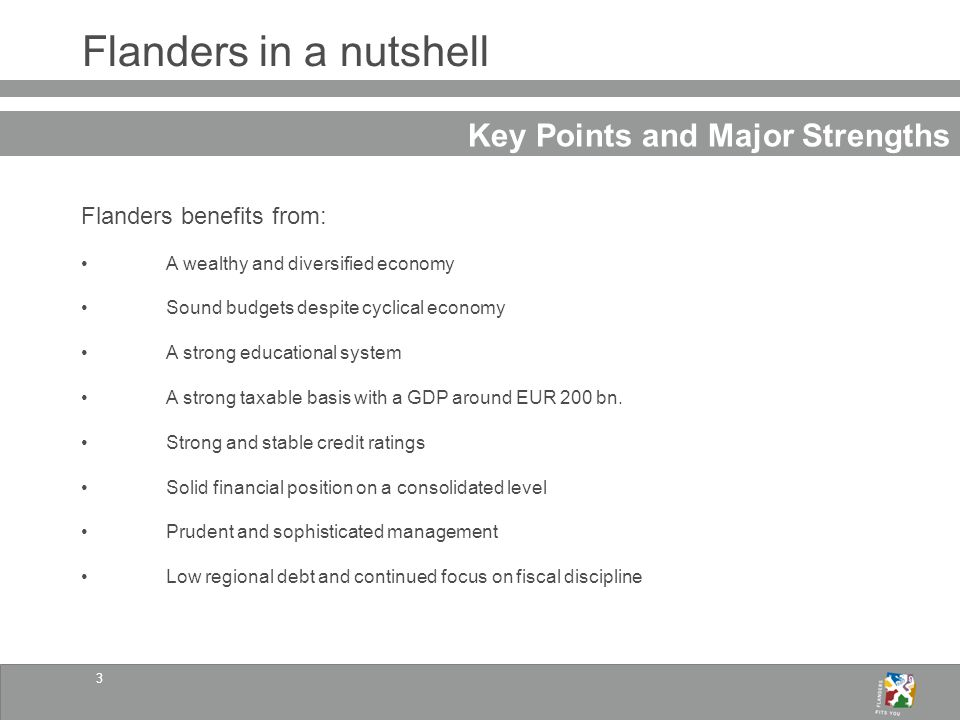 3 Flanders in a nutshell Key Points and Major Strengths Flanders benefits from: A wealthy and diversified economy Sound budgets despite cyclical economy A strong educational system A strong taxable basis with a GDP around EUR 200 bn.