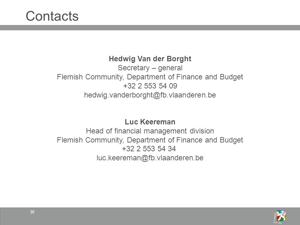 30 Contacts Hedwig Van der Borght Secretary – general Flemish Community, Department of Finance and Budget +32 2 553 54 09 hedwig.vanderborght@fb.vlaanderen.be Luc Keereman Head of financial management division Flemish Community, Department of Finance and Budget +32 2 553 54 34 luc.keereman@fb.vlaanderen.be