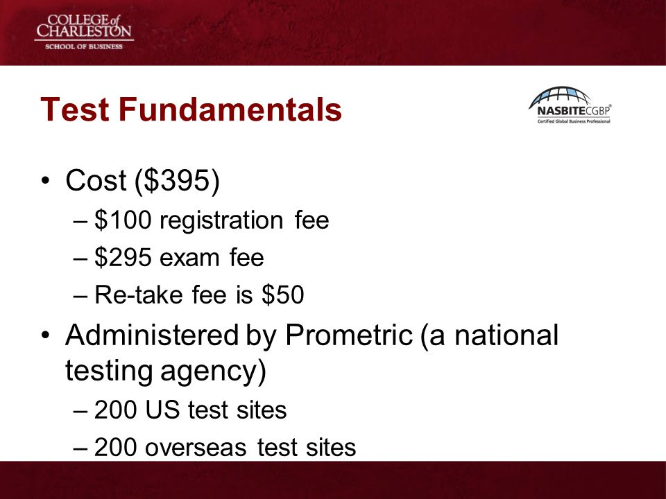 Test Fundamentals Cost ($395) –$100 registration fee –$295 exam fee –Re-take fee is $50 Administered by Prometric (a national testing agency) –200 US