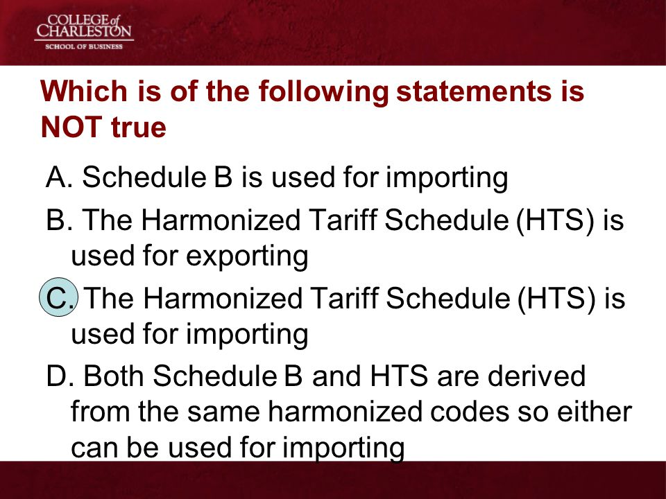 Which is of the following statements is NOT true A. Schedule B is used for importing B. The Harmonized Tariff Schedule (HTS) is used for exporting C.