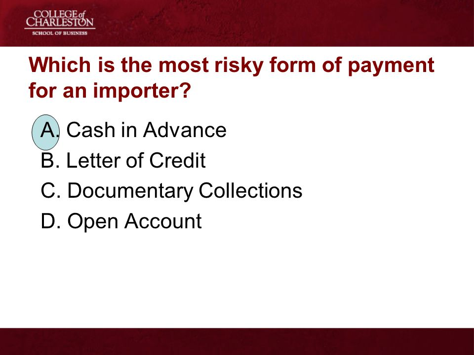 Which is the most risky form of payment for an importer? A. Cash in Advance B. Letter of Credit C. Documentary Collections D. Open Account