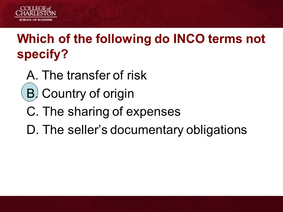 Which of the following do INCO terms not specify? A. The transfer of risk B. Country of origin C. The sharing of expenses D. The sellers documentary o