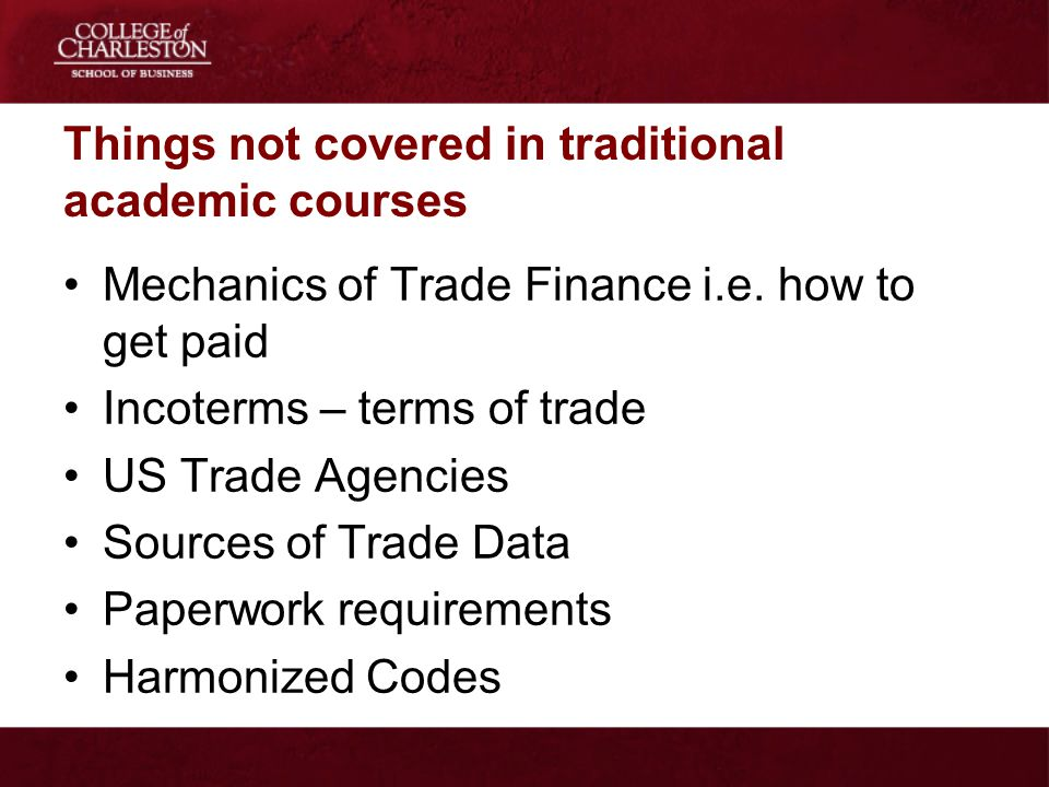 Things not covered in traditional academic courses Mechanics of Trade Finance i.e. how to get paid Incoterms – terms of trade US Trade Agencies Source